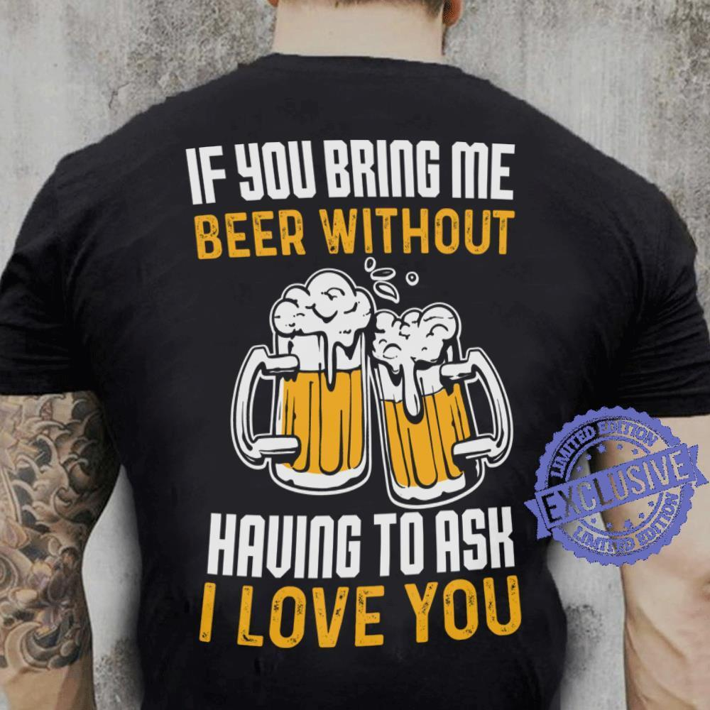Cool If You Bring Me Beer Without Having To Ask I Love You shirt